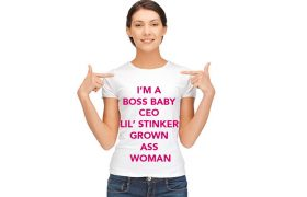 Feminist Tees That Say, 'I'm a Boss Baby CEO Lil' Stinker Grown Ass Woman'